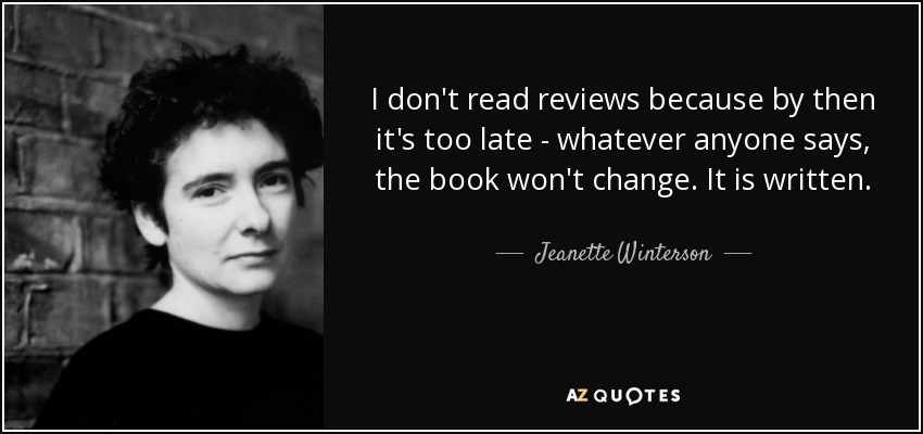 I don't read reviews because by then it's too late - whatever anyone says, the book won't change. It is written. - Jeanette Winterson