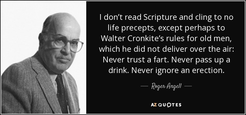 I don't read Scripture and cling to no life precepts, except perhaps to Walter Cronkite's rules for old men, which he did not deliver over the air: Never trust a fart. Never pass up a drink. Never ignore an erection. - Roger Angell
