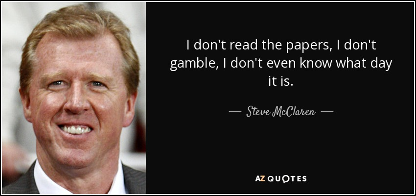 I don't read the papers, I don't gamble, I don't even know what day it is. - Steve McClaren