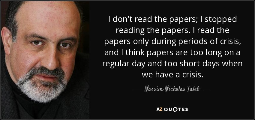 I don't read the papers; I stopped reading the papers. I read the papers only during periods of crisis, and I think papers are too long on a regular day and too short days when we have a crisis. - Nassim Nicholas Taleb