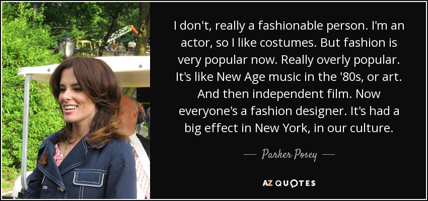 I don't, really a fashionable person. I'm an actor, so I like costumes. But fashion is very popular now. Really overly popular. It's like New Age music in the '80s, or art. And then independent film. Now everyone's a fashion designer. It's had a big effect in New York, in our culture. - Parker Posey