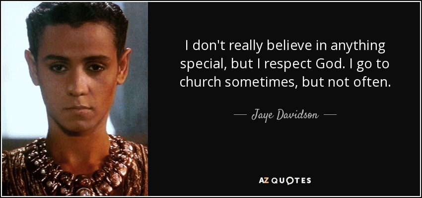 I don't really believe in anything special, but I respect God. I go to church sometimes, but not often. - Jaye Davidson