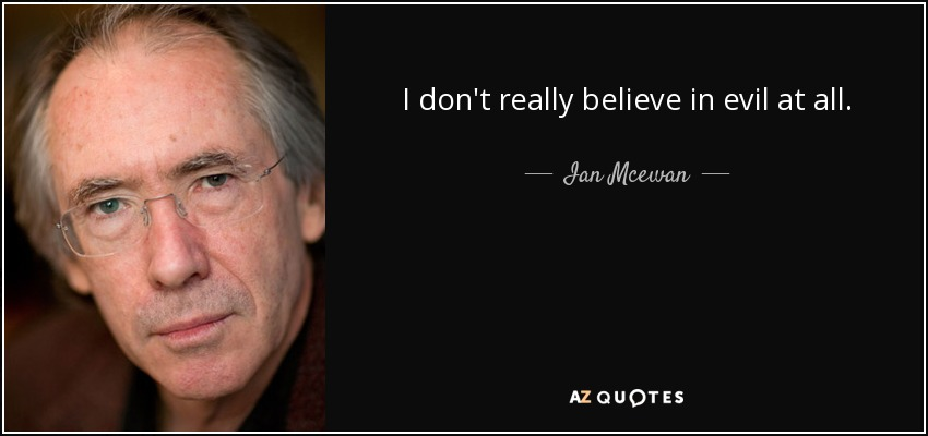 I don't really believe in evil at all. - Ian Mcewan