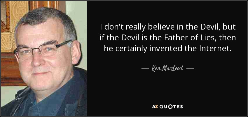 I don't really believe in the Devil, but if the Devil is the Father of Lies, then he certainly invented the Internet. - Ken MacLeod