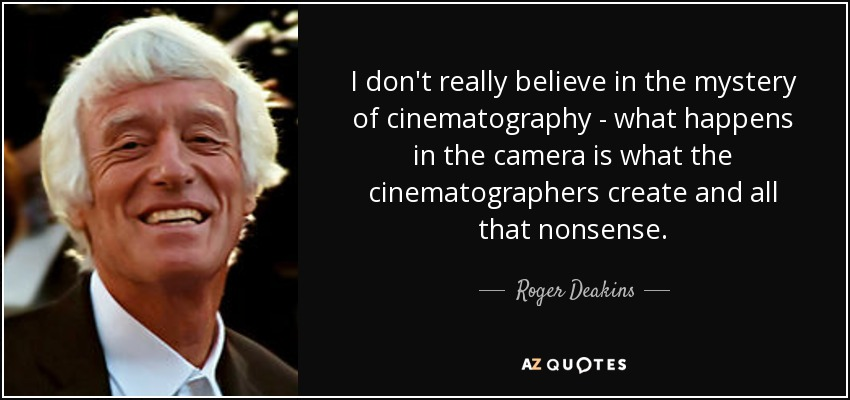 I don't really believe in the mystery of cinematography - what happens in the camera is what the cinematographers create and all that nonsense. - Roger Deakins