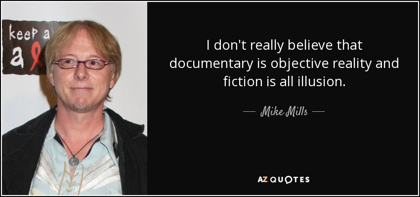 I don't really believe that documentary is objective reality and fiction is all illusion. - Mike Mills