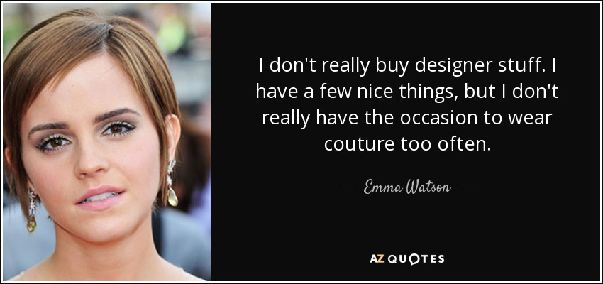I don't really buy designer stuff. I have a few nice things, but I don't really have the occasion to wear couture too often. - Emma Watson