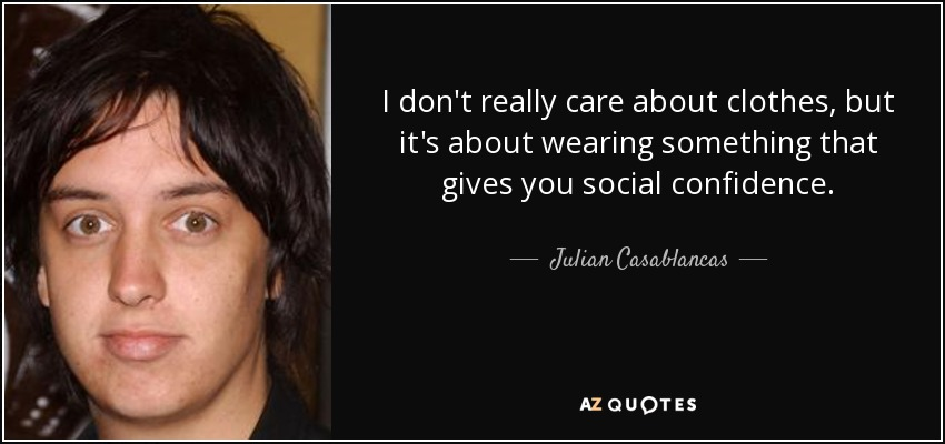 I don't really care about clothes, but it's about wearing something that gives you social confidence. - Julian Casablancas