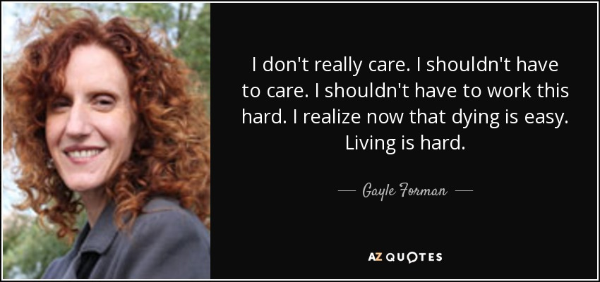 I don't really care. I shouldn't have to care. I shouldn't have to work this hard. I realize now that dying is easy. Living is hard. - Gayle Forman