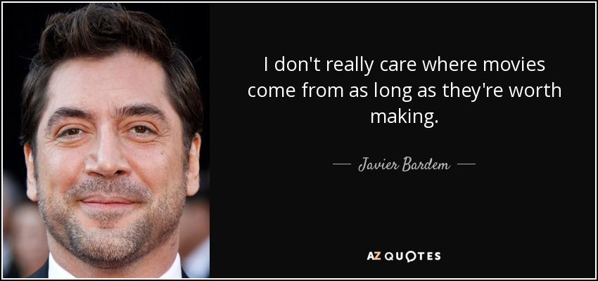 I don't really care where movies come from as long as they're worth making. - Javier Bardem