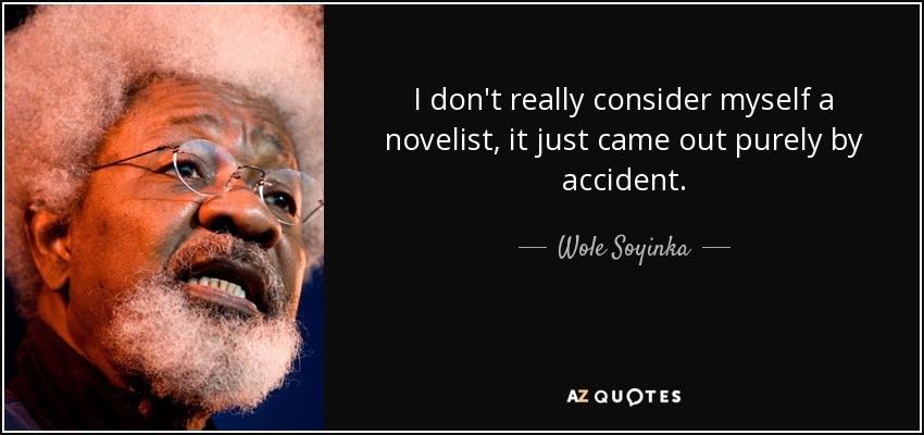 I don't really consider myself a novelist, it just came out purely by accident. - Wole Soyinka