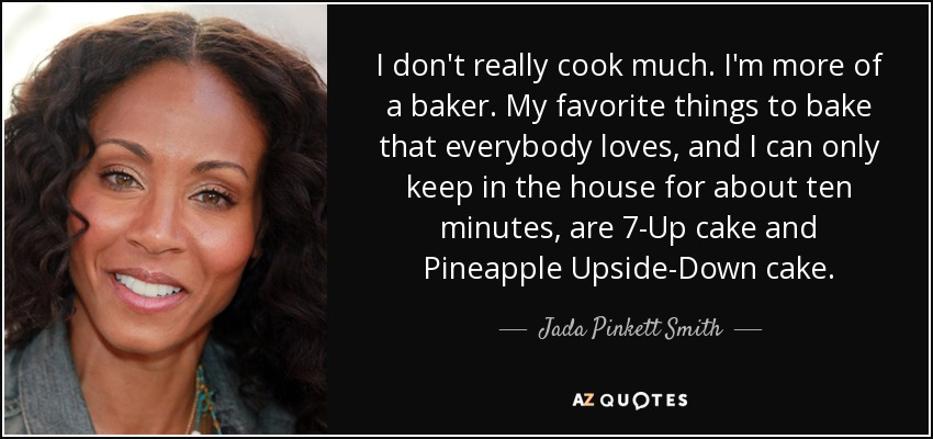 I don't really cook much. I'm more of a baker. My favorite things to bake that everybody loves, and I can only keep in the house for about ten minutes, are 7-Up cake and Pineapple Upside-Down cake. - Jada Pinkett Smith