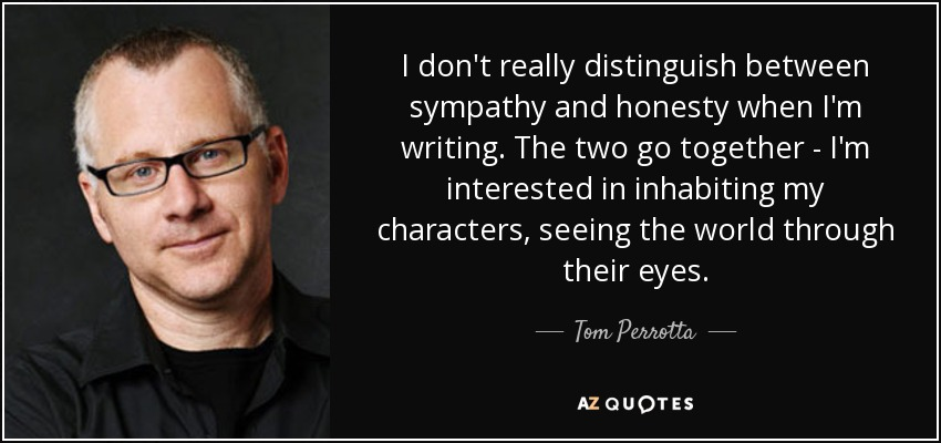 I don't really distinguish between sympathy and honesty when I'm writing. The two go together - I'm interested in inhabiting my characters, seeing the world through their eyes. - Tom Perrotta