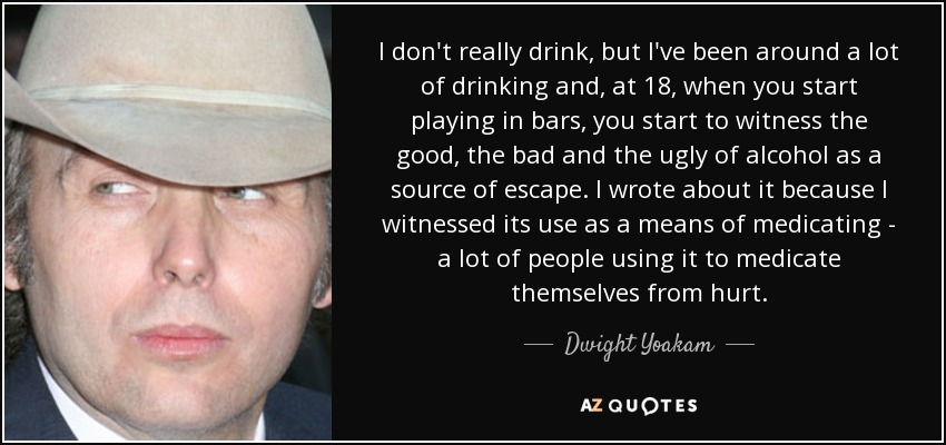 I don't really drink, but I've been around a lot of drinking and, at 18, when you start playing in bars, you start to witness the good, the bad and the ugly of alcohol as a source of escape. I wrote about it because I witnessed its use as a means of medicating - a lot of people using it to medicate themselves from hurt. - Dwight Yoakam