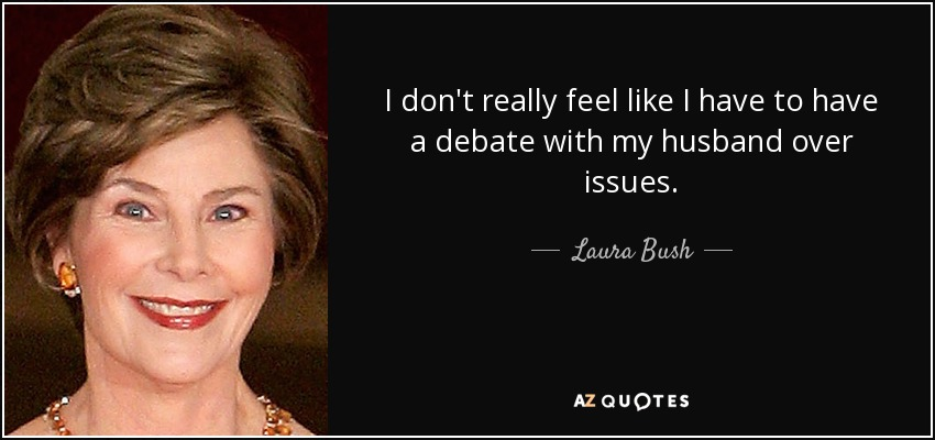 I don't really feel like I have to have a debate with my husband over issues. - Laura Bush