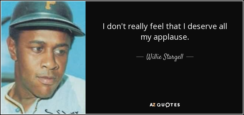 I don't really feel that I deserve all my applause. - Willie Stargell