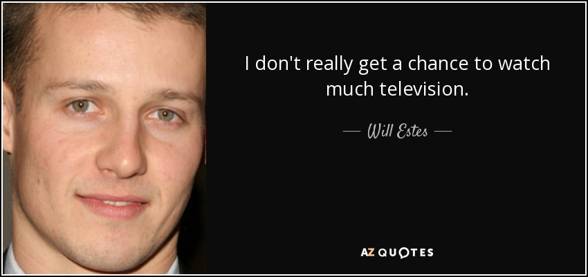 I don't really get a chance to watch much television. - Will Estes