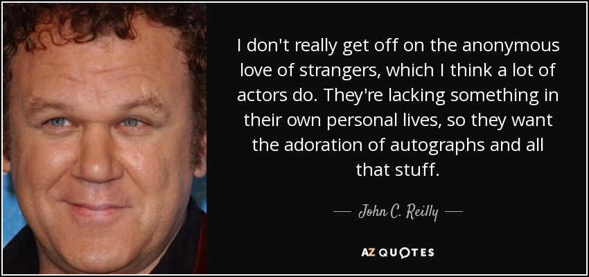 I don't really get off on the anonymous love of strangers, which I think a lot of actors do. They're lacking something in their own personal lives, so they want the adoration of autographs and all that stuff. - John C. Reilly