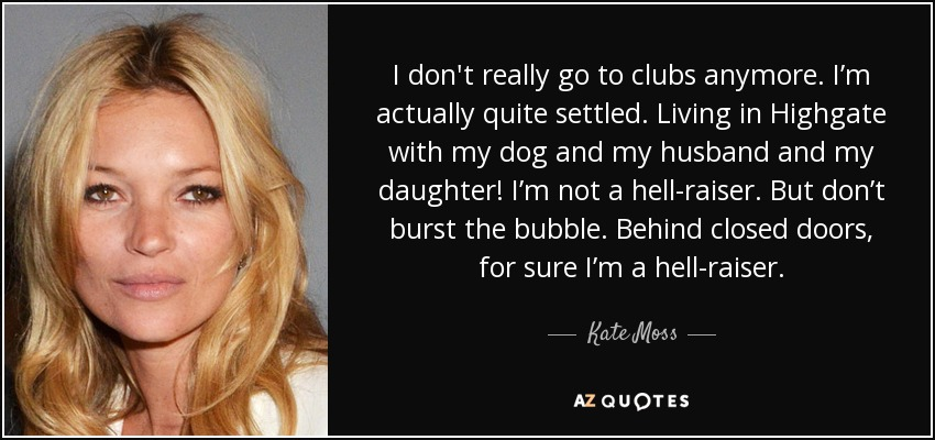 I don't really go to clubs anymore. I'm actually quite settled. Living in Highgate with my dog and my husband and my daughter! I'm not a hell-raiser. But don't burst the bubble. Behind closed doors, for sure I'm a hell-raiser. - Kate Moss