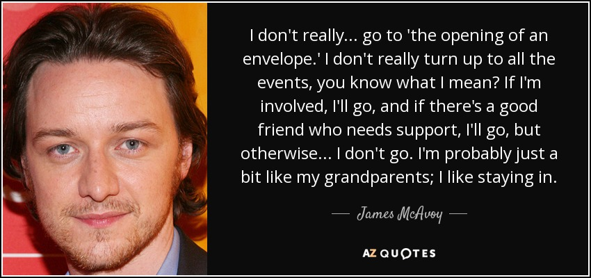 I don't really... go to 'the opening of an envelope.' I don't really turn up to all the events, you know what I mean? If I'm involved, I'll go, and if there's a good friend who needs support, I'll go, but otherwise... I don't go. I'm probably just a bit like my grandparents; I like staying in. - James McAvoy