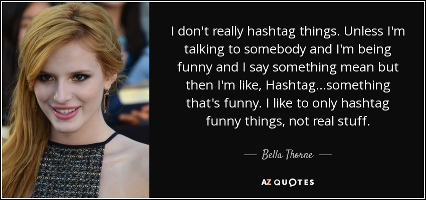 I don't really hashtag things. Unless I'm talking to somebody and I'm being funny and I say something mean but then I'm like, Hashtag...something that's funny. I like to only hashtag funny things, not real stuff. - Bella Thorne