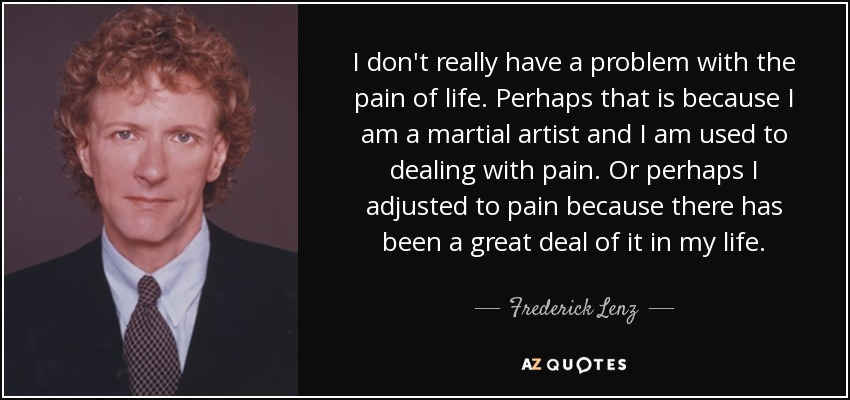 I don't really have a problem with the pain of life. Perhaps that is because I am a martial artist and I am used to dealing with pain. Or perhaps I adjusted to pain because there has been a great deal of it in my life. - Frederick Lenz