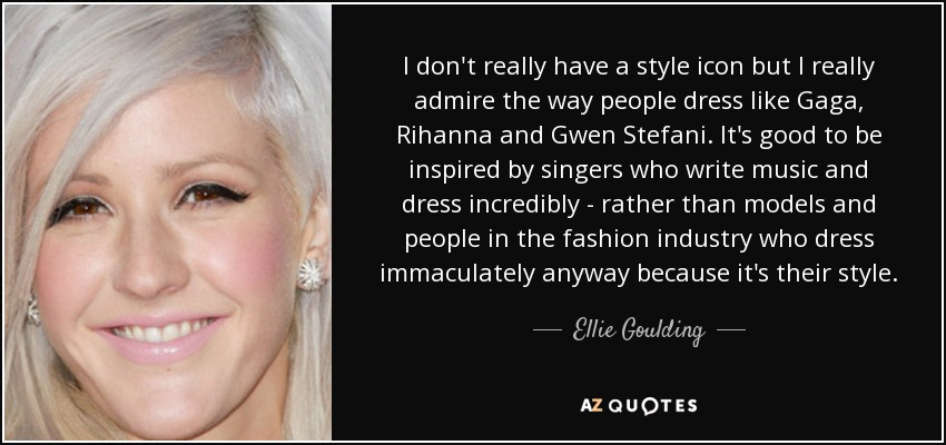 I don't really have a style icon but I really admire the way people dress like Gaga, Rihanna and Gwen Stefani. It's good to be inspired by singers who write music and dress incredibly - rather than models and people in the fashion industry who dress immaculately anyway because it's their style. - Ellie Goulding
