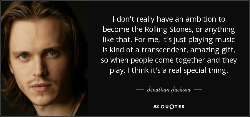 I don't really have an ambition to become the Rolling Stones, or anything like that. For me, it's just playing music is kind of a transcendent, amazing gift, so when people come together and they play, I think it's a real special thing. - Jonathan Jackson