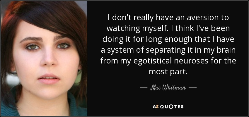 I don't really have an aversion to watching myself. I think I've been doing it for long enough that I have a system of separating it in my brain from my egotistical neuroses for the most part. - Mae Whitman