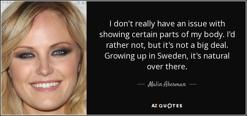 I don't really have an issue with showing certain parts of my body. I'd rather not, but it's not a big deal. Growing up in Sweden, it's natural over there. - Malin Akerman