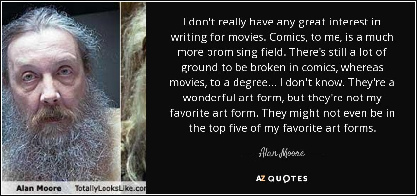 I don't really have any great interest in writing for movies. Comics, to me, is a much more promising field. There's still a lot of ground to be broken in comics, whereas movies, to a degree... I don't know. They're a wonderful art form, but they're not my favorite art form. They might not even be in the top five of my favorite art forms. - Alan Moore