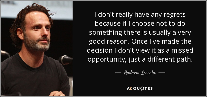 I don't really have any regrets because if I choose not to do something there is usually a very good reason. Once I've made the decision I don't view it as a missed opportunity, just a different path. - Andrew Lincoln