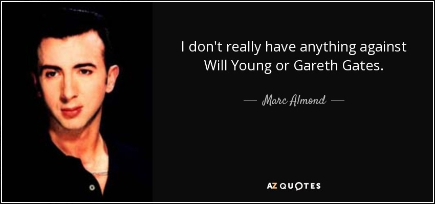 I don't really have anything against Will Young or Gareth Gates. - Marc Almond