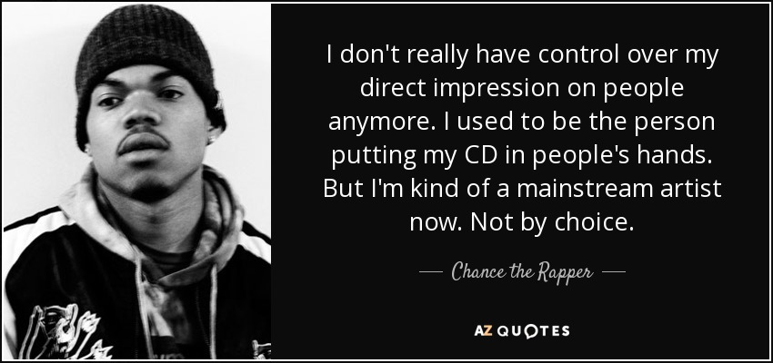 I don't really have control over my direct impression on people anymore. I used to be the person putting my CD in people's hands. But I'm kind of a mainstream artist now. Not by choice. - Chance the Rapper