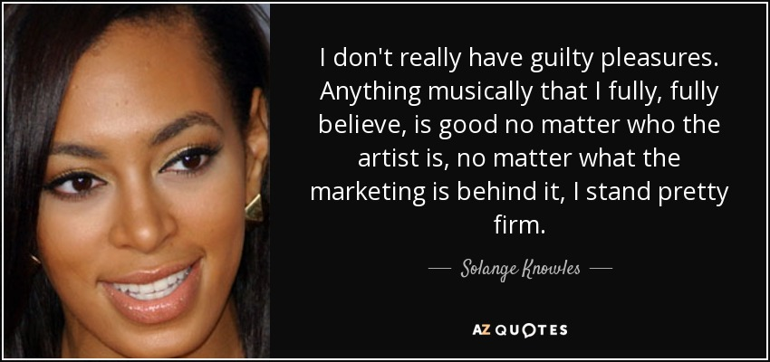 I don't really have guilty pleasures. Anything musically that I fully, fully believe, is good no matter who the artist is, no matter what the marketing is behind it, I stand pretty firm. - Solange Knowles