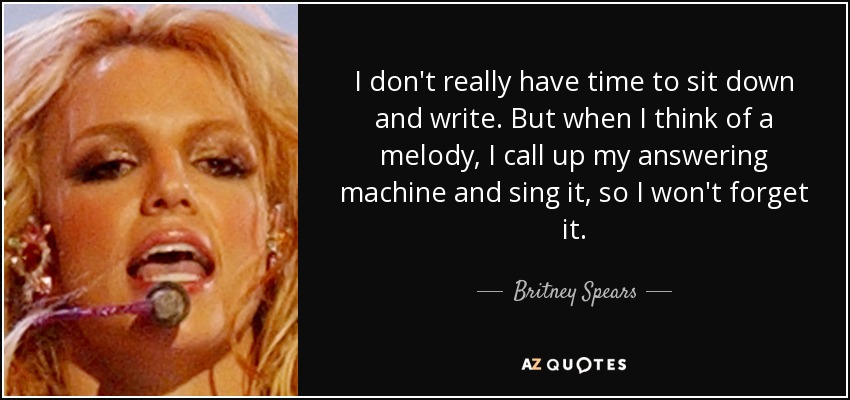 I don't really have time to sit down and write. But when I think of a melody, I call up my answering machine and sing it, so I won't forget it. - Britney Spears