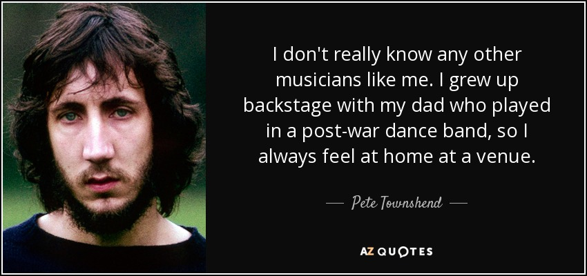 I don't really know any other musicians like me. I grew up backstage with my dad who played in a post-war dance band, so I always feel at home at a venue. - Pete Townshend