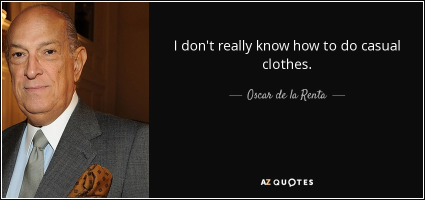 I don't really know how to do casual clothes. - Oscar de la Renta