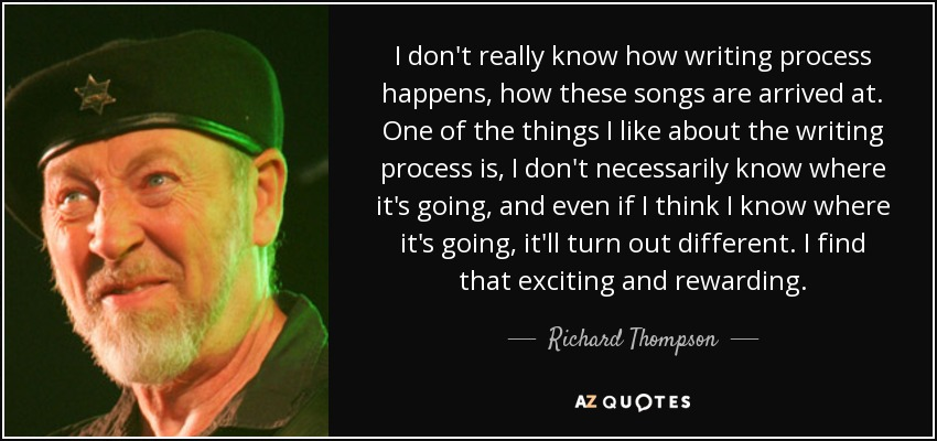 I don't really know how writing process happens, how these songs are arrived at. One of the things I like about the writing process is, I don't necessarily know where it's going, and even if I think I know where it's going, it'll turn out different. I find that exciting and rewarding. - Richard Thompson