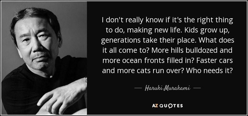 I don't really know if it's the right thing to do, making new life. Kids grow up, generations take their place. What does it all come to? More hills bulldozed and more ocean fronts filled in? Faster cars and more cats run over? Who needs it? - Haruki Murakami