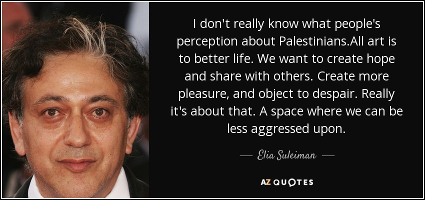 I don't really know what people's perception about Palestinians.All art is to better life. We want to create hope and share with others. Create more pleasure, and object to despair. Really it's about that. A space where we can be less aggressed upon. - Elia Suleiman
