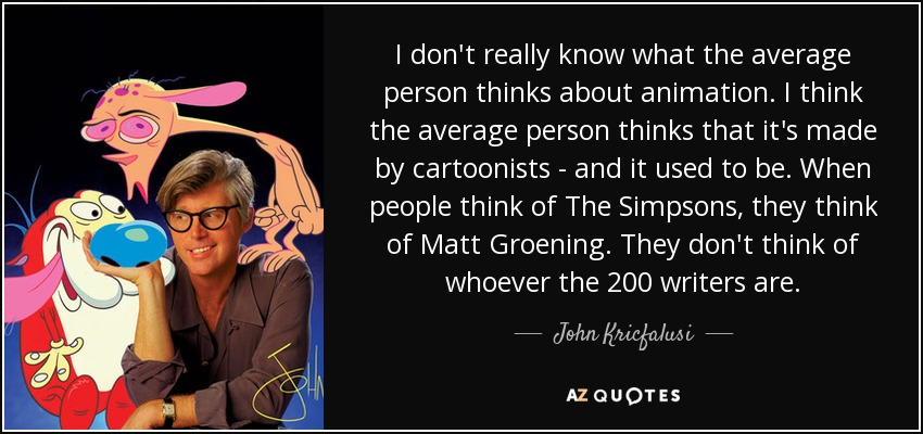 I don't really know what the average person thinks about animation. I think the average person thinks that it's made by cartoonists - and it used to be. When people think of The Simpsons, they think of Matt Groening. They don't think of whoever the 200 writers are. - John Kricfalusi