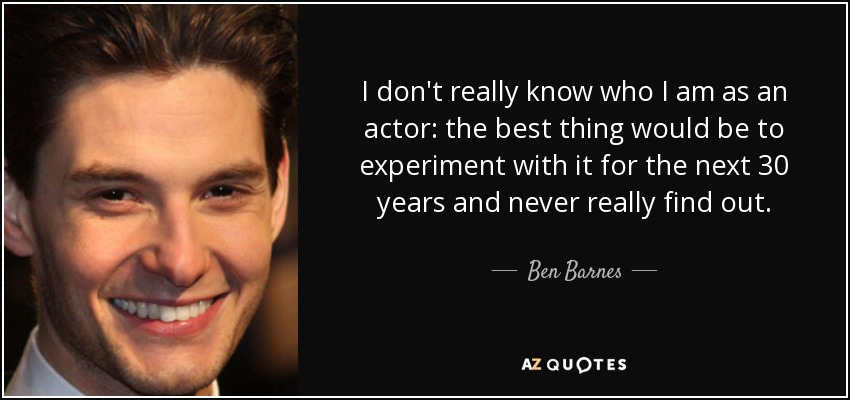 I don't really know who I am as an actor: the best thing would be to experiment with it for the next 30 years and never really find out. - Ben Barnes
