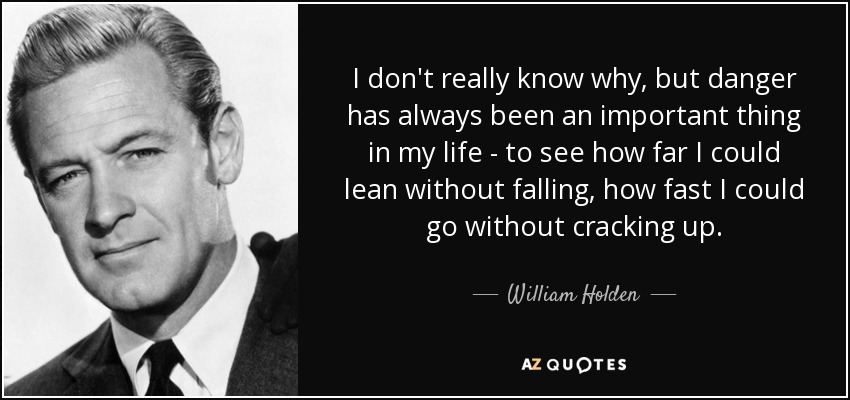 I don't really know why, but danger has always been an important thing in my life - to see how far I could lean without falling, how fast I could go without cracking up. - William Holden