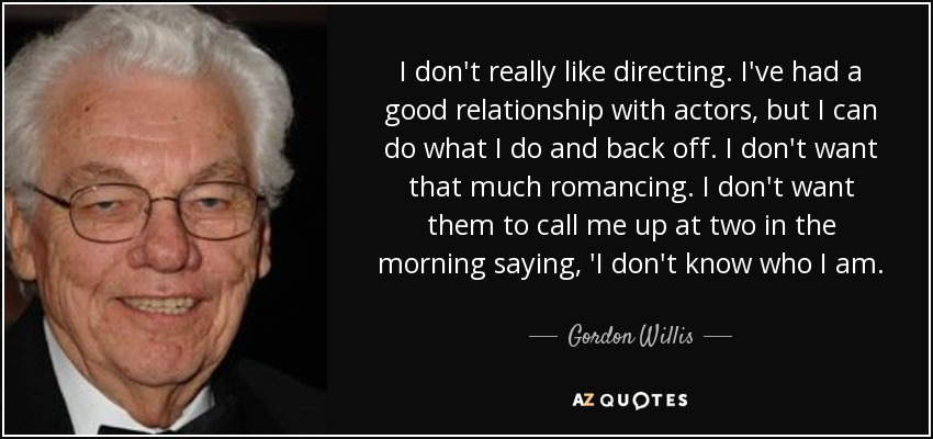 I don't really like directing. I've had a good relationship with actors, but I can do what I do and back off. I don't want that much romancing. I don't want them to call me up at two in the morning saying, 'I don't know who I am. - Gordon Willis