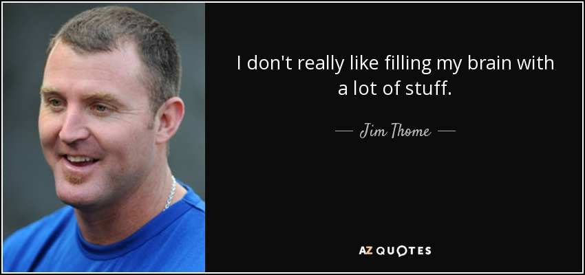 I don't really like filling my brain with a lot of stuff. - Jim Thome