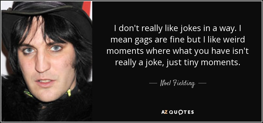 I don't really like jokes in a way. I mean gags are fine but I like weird moments where what you have isn't really a joke, just tiny moments. - Noel Fielding