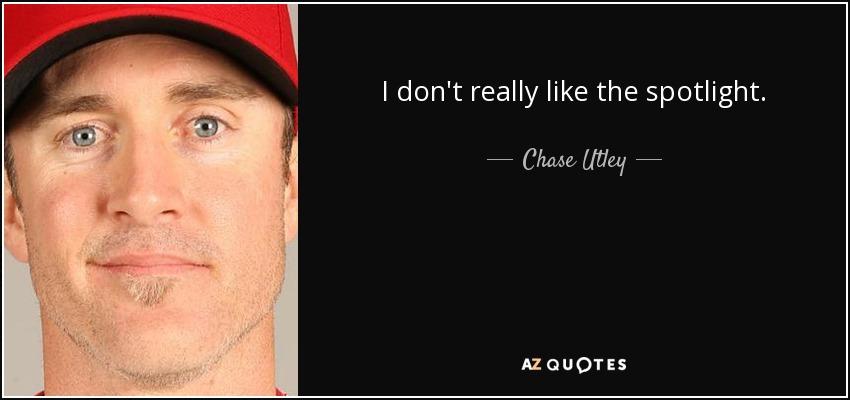 I don't really like the spotlight. - Chase Utley