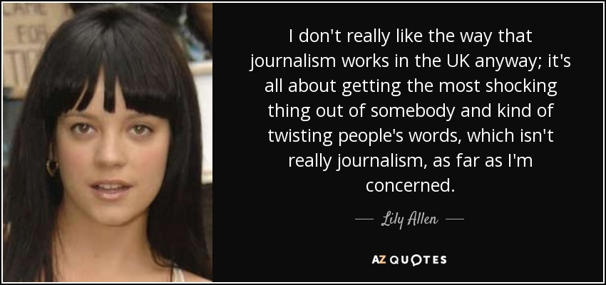 I don't really like the way that journalism works in the UK anyway; it's all about getting the most shocking thing out of somebody and kind of twisting people's words, which isn't really journalism, as far as I'm concerned. - Lily Allen