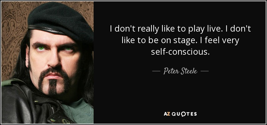I don't really like to play live. I don't like to be on stage. I feel very self-conscious. - Peter Steele